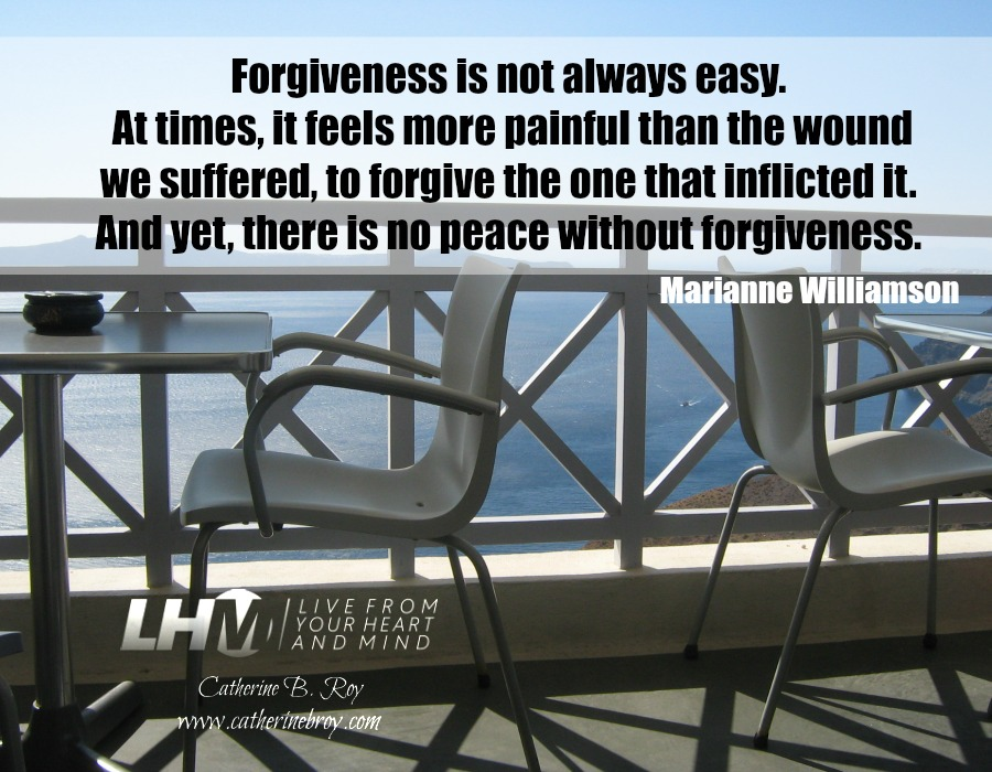 """Forgiveness is not always easy. At times, it feels more painful than the wound we suffered, to forgive the one that inflicted it. And yet, there is no peace without forgiveness."" --Marianne Williamson"