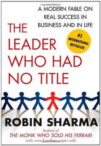 The Leader Who Had No Title: A Modern Fable on Real Success in Business and in Life by Robin Sharma