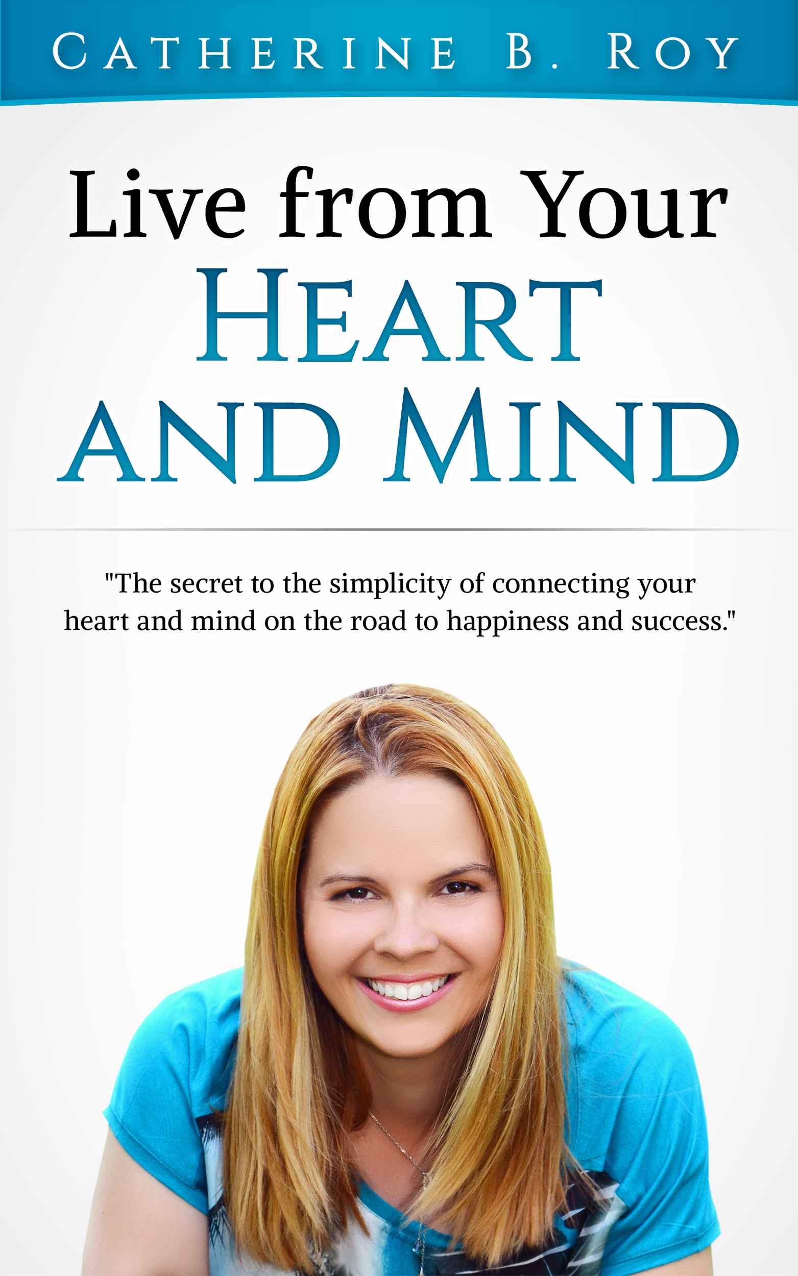 Live from Your Heart and Mind by Catherine B. Roy